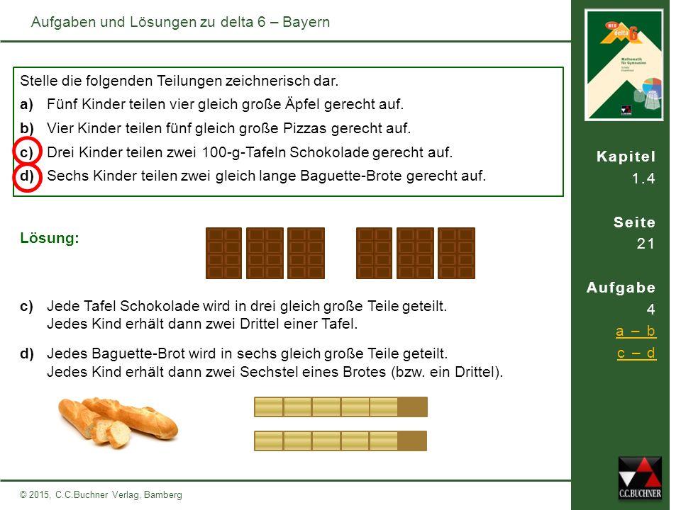 Kapitel 1.4 Seite 21 Aufgabe 4 a – b c – d © 2015, C.C.Buchner Verlag, Bamberg Aufgaben und Lösungen zu delta 6 – Bayern Stelle die folgenden Teilunge