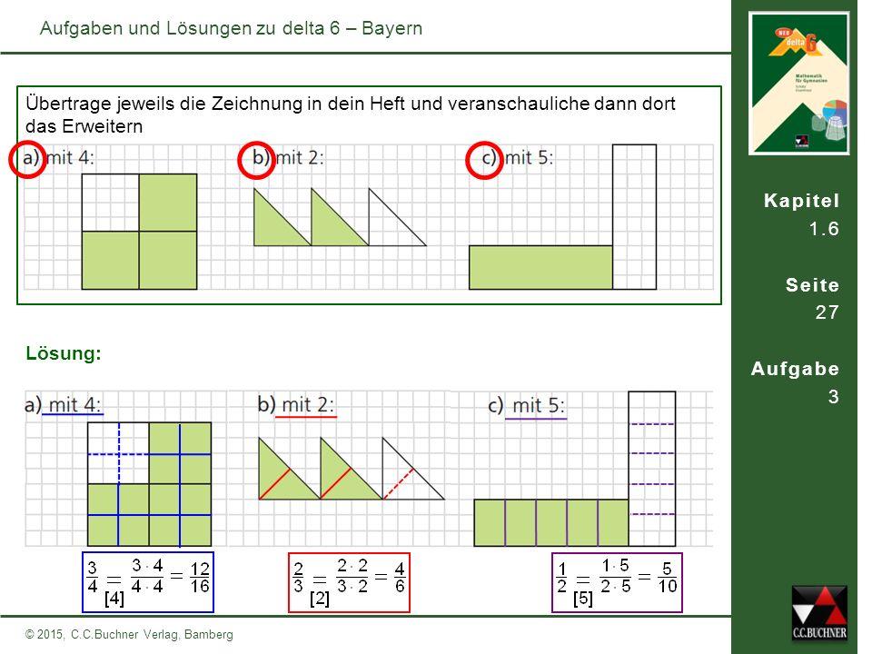 Kapitel 1.6 Seite 28 Aufgabe 4 © 2015, C.C.Buchner Verlag, Bamberg Aufgaben und Lösungen zu delta 6 – Bayern Übertrage jeweils die Zeichnung in dein Heft und veranschauliche dann dort mithilfe einer zweiten Zeichnung das Kürzen Lösung: