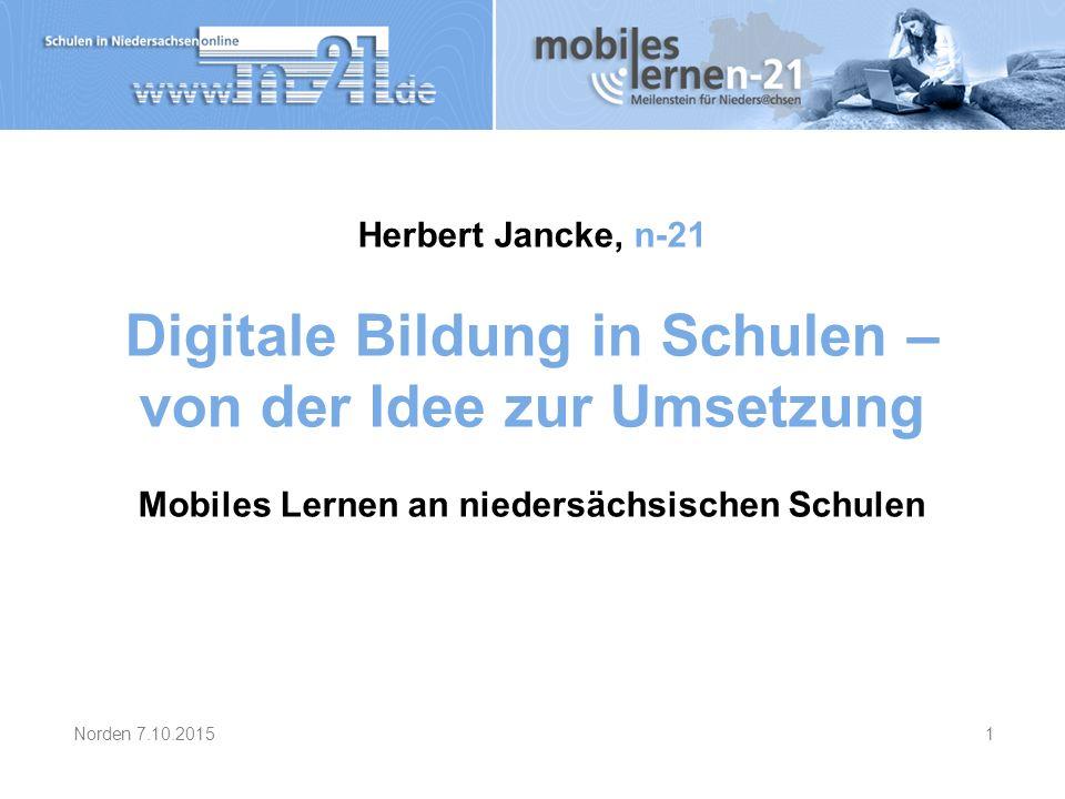 Herbert Jancke, n-21 Digitale Bildung in Schulen – von der Idee zur Umsetzung Mobiles Lernen an niedersächsischen Schulen Norden 7.10.20151