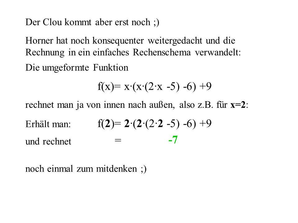 Der Clou kommt aber erst noch ;) Horner hat noch konsequenter weitergedacht und die Rechnung in ein einfaches Rechenschema verwandelt: Die umgeformte Funktion f(x)= x·(x·(2·x -5) -6) +9 rechnet man ja von innen nach außen, Erhält man: f(2)= 2·(2·(2·2 -5) -6) +9 und rechnet = 2·(2·(2·2 -5) -6) +9 2·22·2 also z.B.