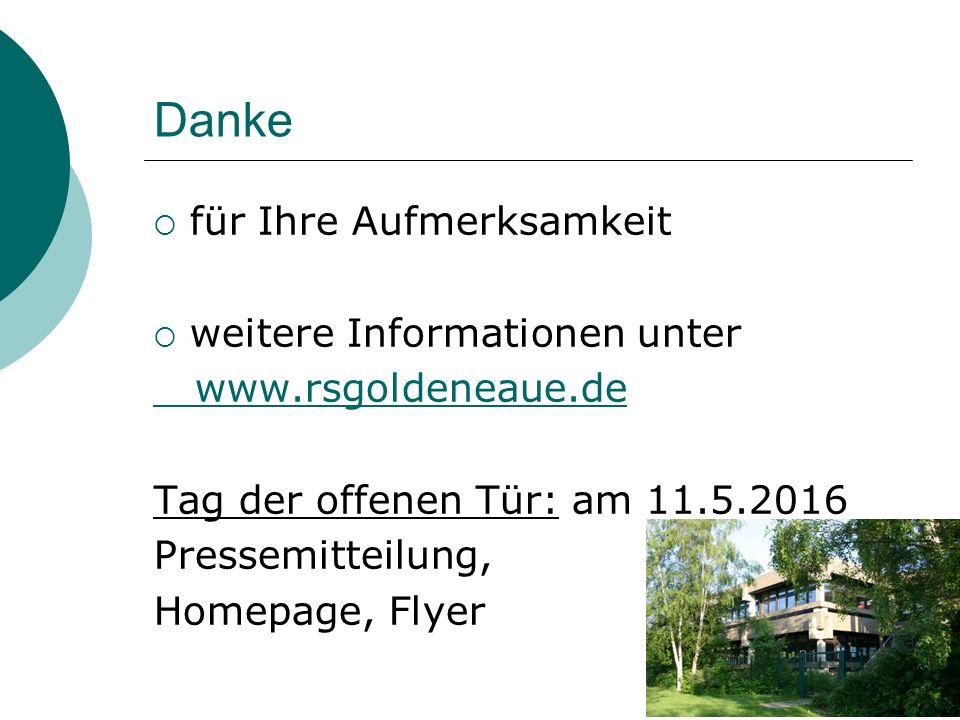 Danke  für Ihre Aufmerksamkeit  weitere Informationen unter www.rsgoldeneaue.de Tag der offenen Tür: am 11.5.2016 Pressemitteilung, Homepage, Flyer