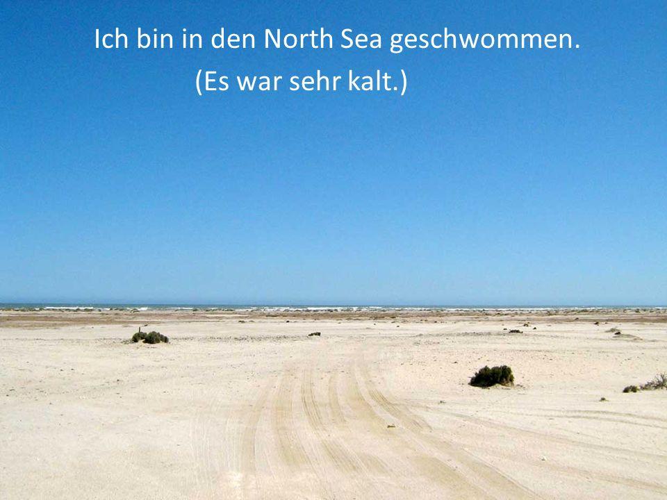 Ich bin in den North Sea geschwommen. (Es war sehr kalt.)
