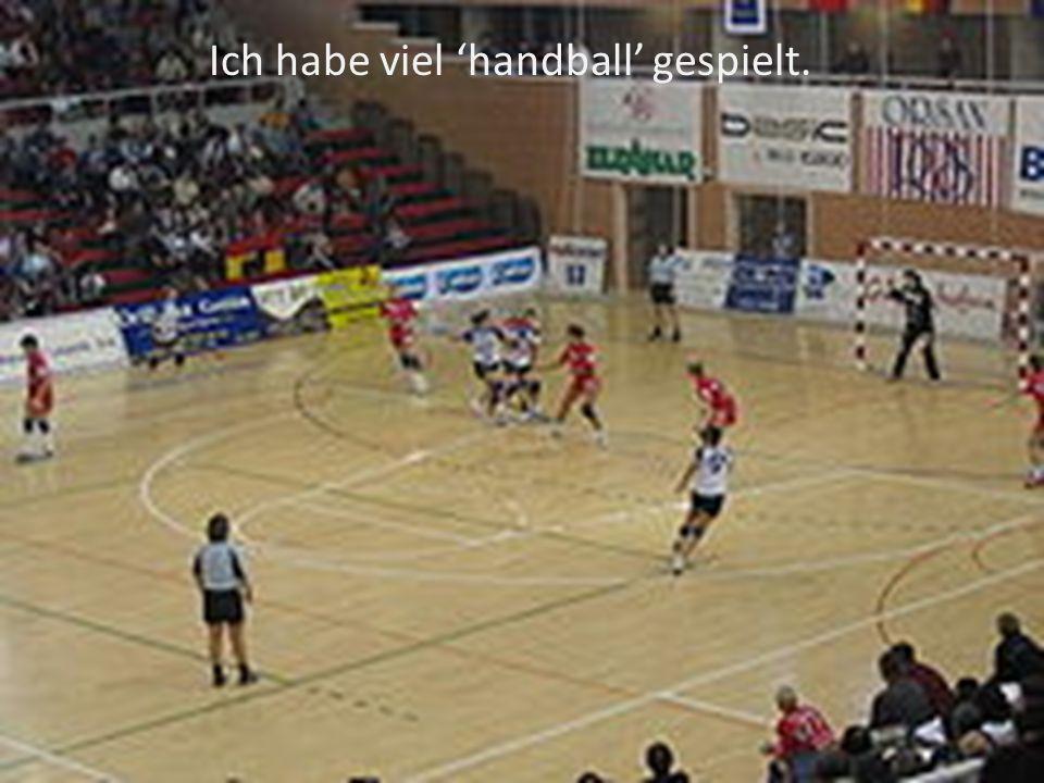 Ich habe viel 'handball' gespielt.
