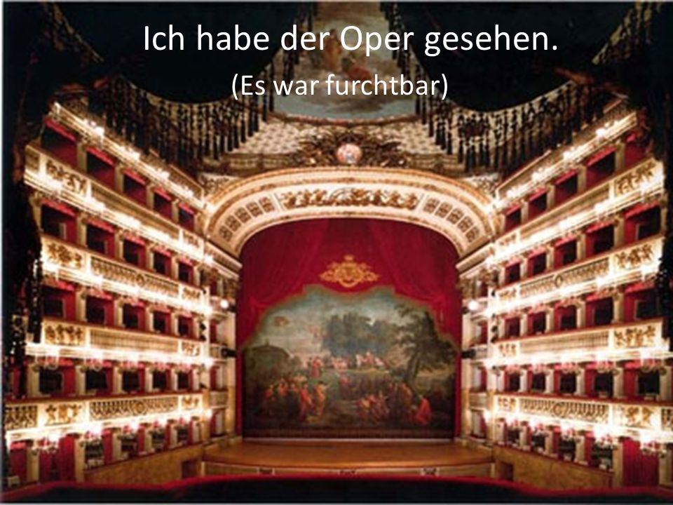 Ich habe der Oper gesehen. (Es war furchtbar)