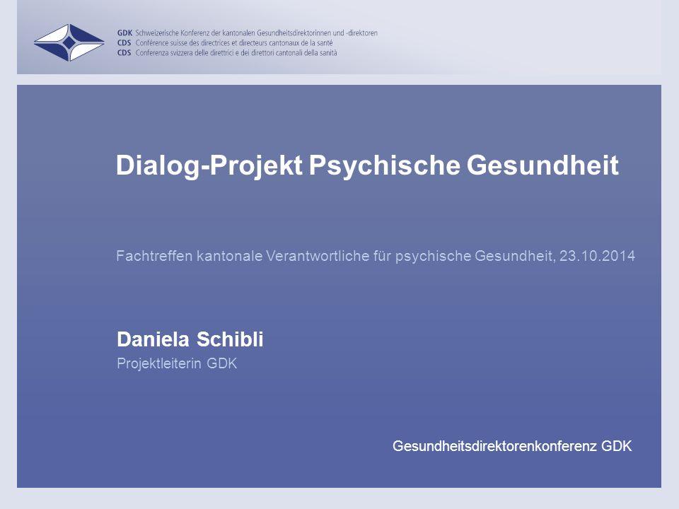 Fachtreffen kantonale Verantwortliche für psychische Gesundheit, 23.10.2014 Daniela Schibli Dialog-Projekt Psychische Gesundheit Projektleiterin GDK Gesundheitsdirektorenkonferenz GDK
