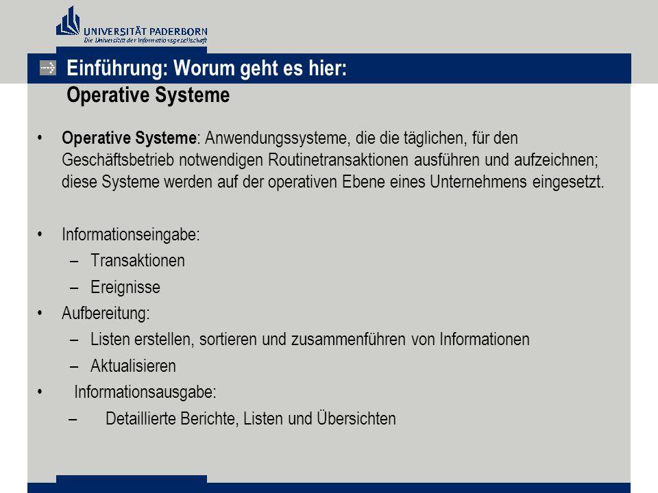 Einführung: Worum geht es hier: Operative Systeme Operative Systeme : Anwendungssysteme, die die täglichen, für den Geschäftsbetrieb notwendigen Routinetransaktionen ausführen und aufzeichnen; diese Systeme werden auf der operativen Ebene eines Unternehmens eingesetzt.