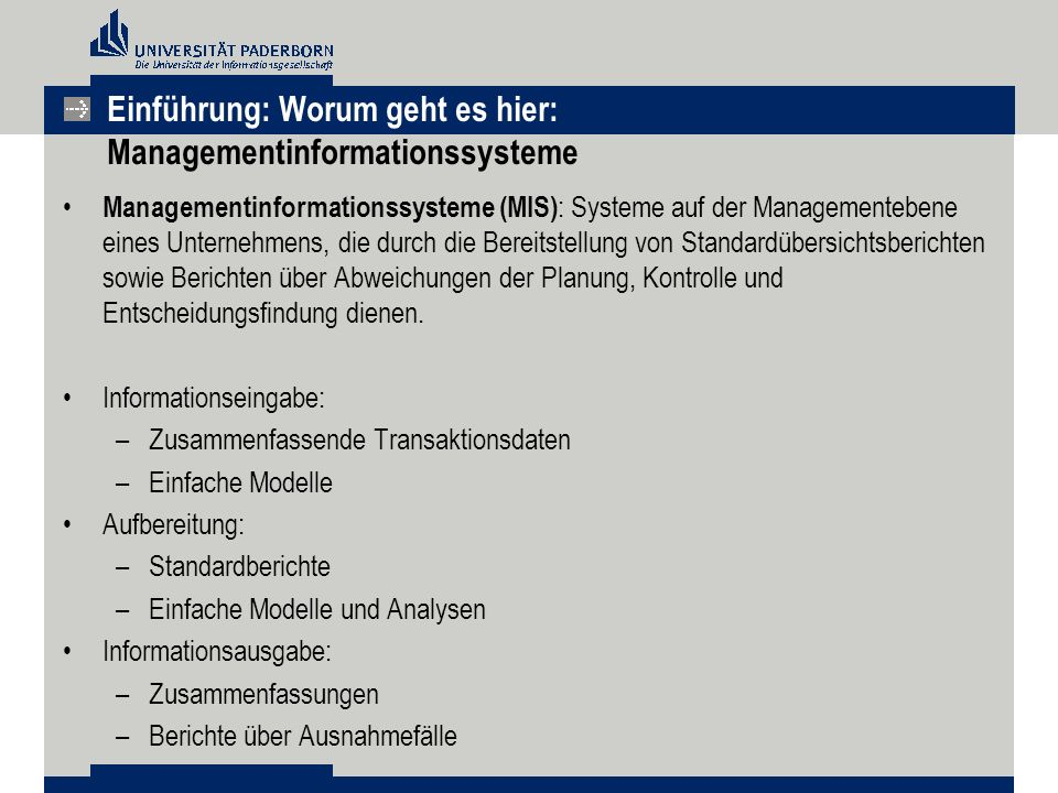 Einführung: Worum geht es hier: Managementinformationssysteme Managementinformationssysteme (MIS) : Systeme auf der Managementebene eines Unternehmens, die durch die Bereitstellung von Standardübersichtsberichten sowie Berichten über Abweichungen der Planung, Kontrolle und Entscheidungsfindung dienen.
