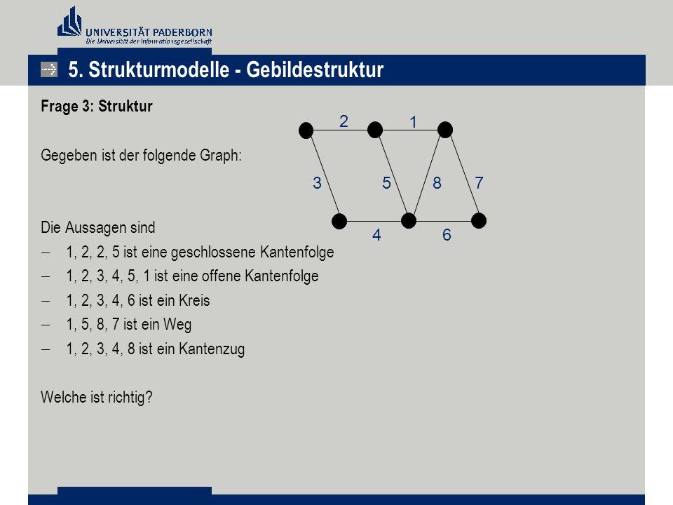 5. Strukturmodelle - Gebildestruktur Frage 3: Struktur Gegeben ist der folgende Graph: Die Aussagen sind  1, 2, 2, 5 ist eine geschlossene Kantenfolg