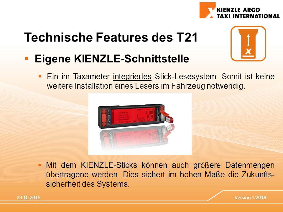 26.10.2015Version 1/201518 Technische Features des T21  Eigene KIENZLE-Schnittstelle  Ein im Taxameter integriertes Stick-Lesesystem. Somit ist kein
