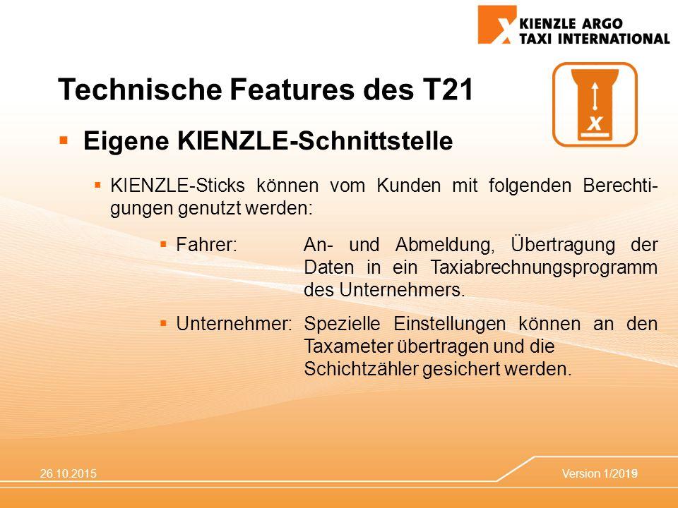 26.10.2015Version 1/201519 Technische Features des T21  Eigene KIENZLE-Schnittstelle  KIENZLE-Sticks können vom Kunden mit folgenden Berechti- gungen genutzt werden:  Fahrer: An- und Abmeldung, Übertragung der Daten in ein Taxiabrechnungsprogramm des Unternehmers.