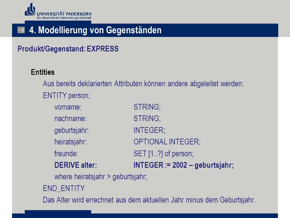 Produkt/Gegenstand: EXPRESS Entities Aus bereits deklarierten Attributen können andere abgeleitet werden: ENTITY person; vorname:STRING; nachname:STRI