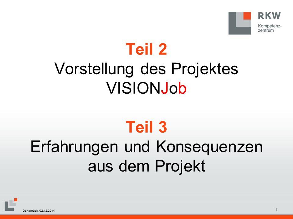 RKW Kompetenzzentrum Masterfolie Juni 200811 Teil 2 Vorstellung des Projektes VISIONJob Teil 3 Erfahrungen und Konsequenzen aus dem Projekt Osnabrück, 02.12.2014