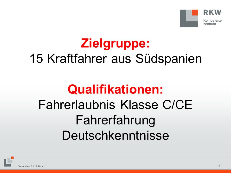 RKW Kompetenzzentrum Masterfolie Juni 200819 Zielgruppe: 15 Kraftfahrer aus Südspanien Qualifikationen: Fahrerlaubnis Klasse C/CE Fahrerfahrung Deutschkenntnisse Osnabrück, 02.12.2014
