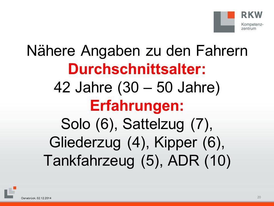RKW Kompetenzzentrum Masterfolie Juni 200820 Nähere Angaben zu den Fahrern Durchschnittsalter: 42 Jahre (30 – 50 Jahre) Erfahrungen: Solo (6), Sattelzug (7), Gliederzug (4), Kipper (6), Tankfahrzeug (5), ADR (10) Osnabrück, 02.12.2014