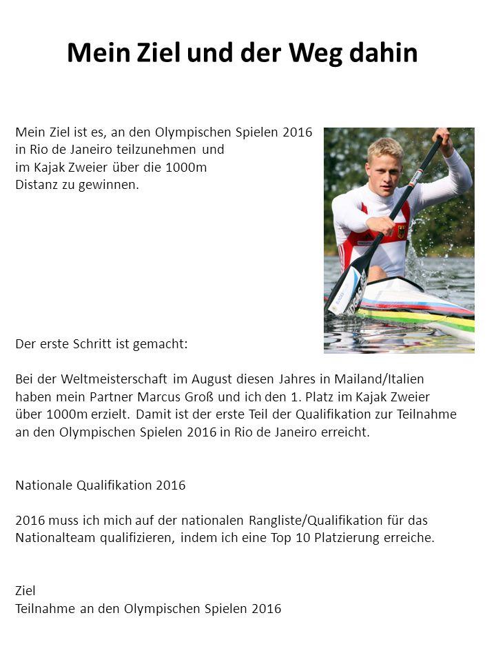 Mein Ziel ist es, an den Olympischen Spielen 2016 in Rio de Janeiro teilzunehmen und im Kajak Zweier über die 1000m Distanz zu gewinnen. Der erste Sch