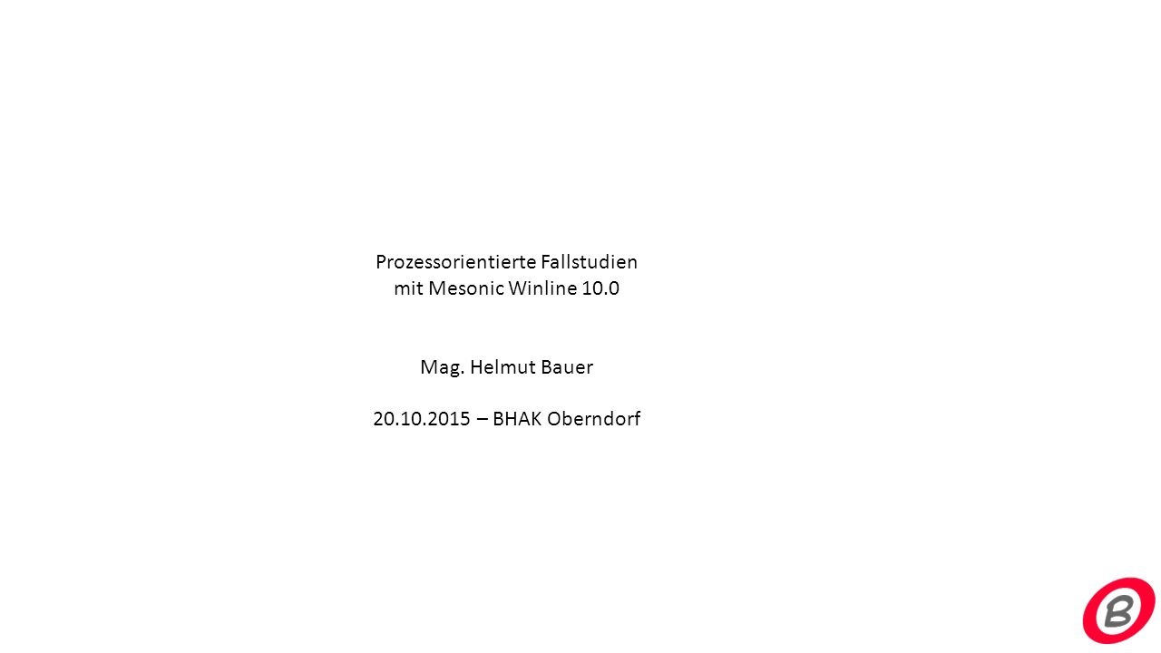 Prozessorientierte Fallstudien mit Mesonic Winline 10.0 Mag. Helmut Bauer 20.10.2015 – BHAK Oberndorf