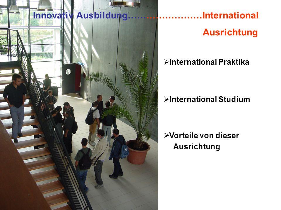 Innovativ Ausbildung……………………International Ausrichtung  International Praktika  International Studium  Vorteile von dieser Ausrichtung