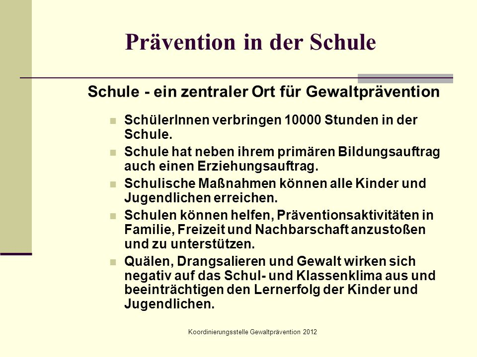 Prävention in der Schule Schule - ein zentraler Ort für Gewaltprävention SchülerInnen verbringen 10000 Stunden in der Schule. Schule hat neben ihrem p