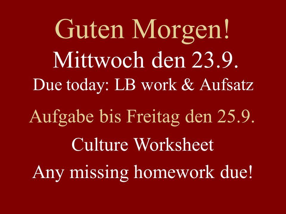Guten Morgen! Mittwoch den 23.9. Due today: LB work & Aufsatz Aufgabe bis Freitag den 25.9. Culture Worksheet Any missing homework due!