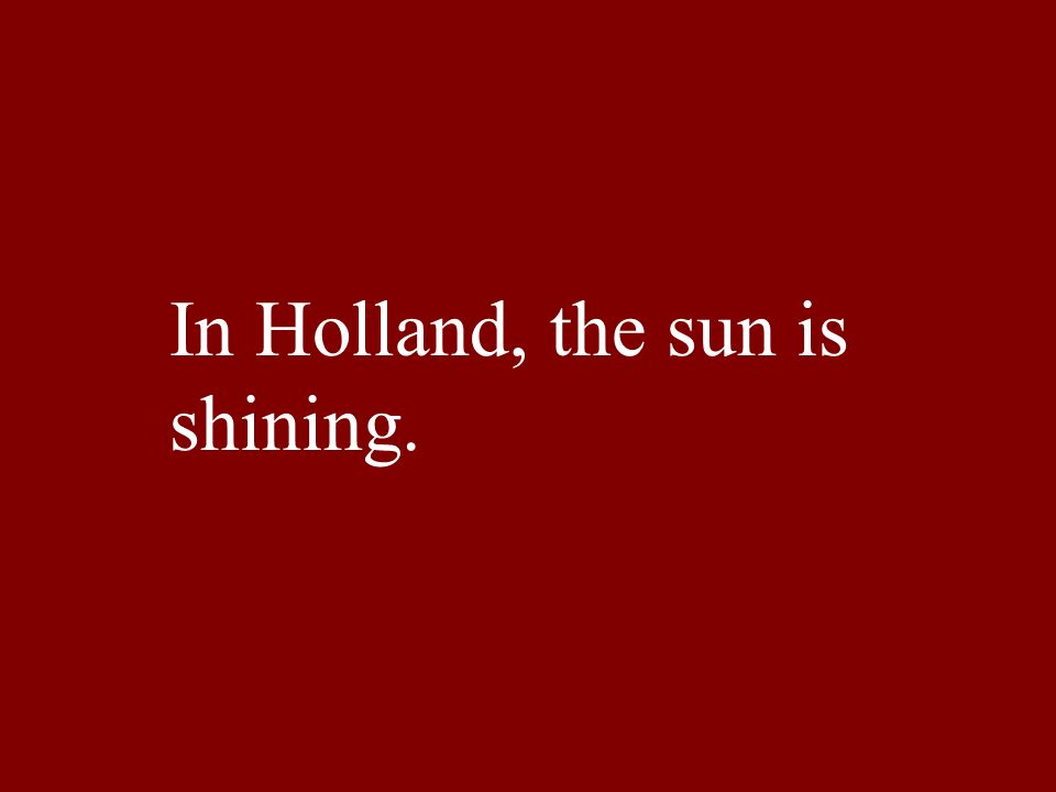 In Holland, the sun is shining.
