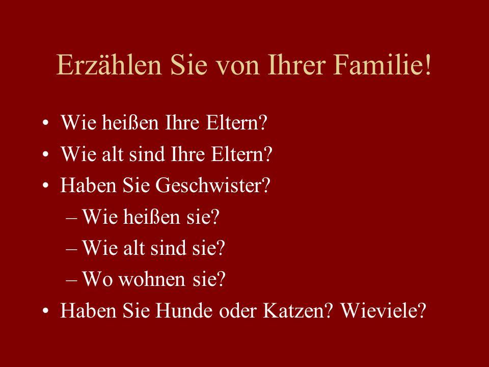 Erzählen Sie von Ihrer Familie! Wie heißen Ihre Eltern? Wie alt sind Ihre Eltern? Haben Sie Geschwister? –Wie heißen sie? –Wie alt sind sie? –Wo wohne