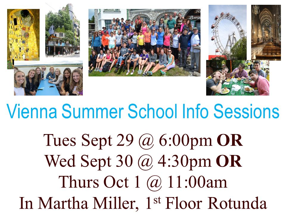 Tues Sept 29 @ 6:00pm OR Wed Sept 30 @ 4:30pm OR Thurs Oct 1 @ 11:00am In Martha Miller, 1 st Floor Rotunda Vienna Summer School Info Sessions