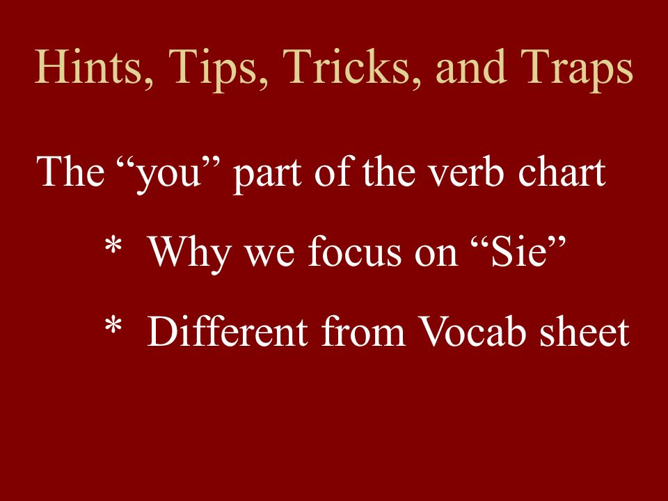 Hints, Tips, Tricks, and Traps The you part of the verb chart * Why we focus on Sie * Different from Vocab sheet