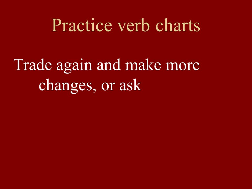 Practice verb charts Trade again and make more changes, or ask