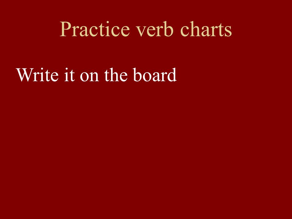 Practice verb charts Write it on the board