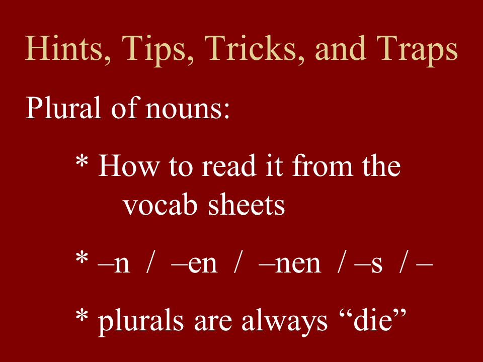 Hints, Tips, Tricks, and Traps Plural of nouns: * How to read it from the vocab sheets * –n / –en / –nen / –s / – * plurals are always die