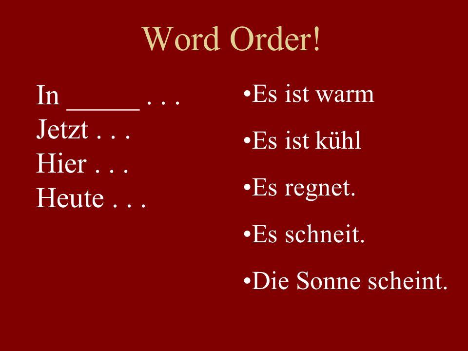 Word Order! In _____... Jetzt... Hier... Heute... Es ist warm Es ist kühl Es regnet. Es schneit. Die Sonne scheint.