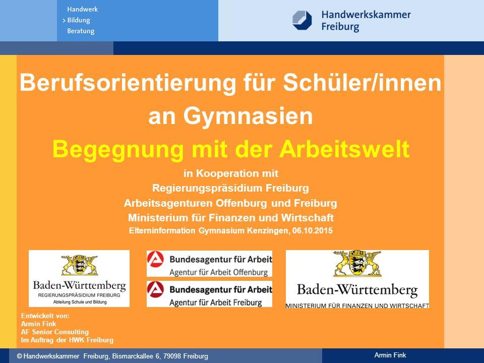 © Handwerkskammer Freiburg, Bismarckallee 6, 79098 Freiburg Armin Fink Berufsorientierung für Schüler/innen an Gymnasien Begegnung mit der Arbeitswelt