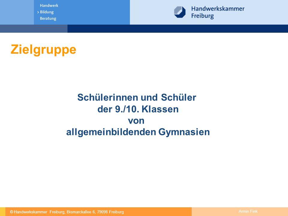 © Handwerkskammer Freiburg, Bismarckallee 6, 79098 Freiburg Armin Fink Zielgruppe Schülerinnen und Schüler der 9./10. Klassen von allgemeinbildenden G