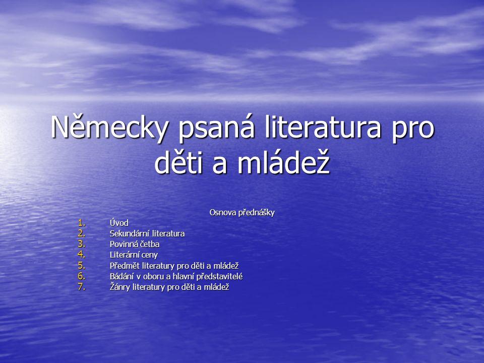 Německy psaná literatura pro děti a mládež Osnova přednášky 1. Úvod 2. Sekundární literatura 3. Povinná četba 4. Literární ceny 5. Předmět literatury
