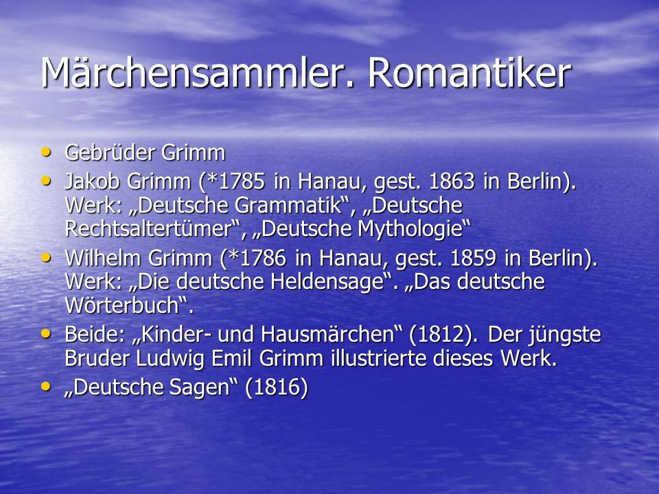 """Märchensammler. Romantiker Gebrüder Grimm Gebrüder Grimm Jakob Grimm (*1785 in Hanau, gest. 1863 in Berlin). Werk: """"Deutsche Grammatik"""", """"Deutsche Rec"""