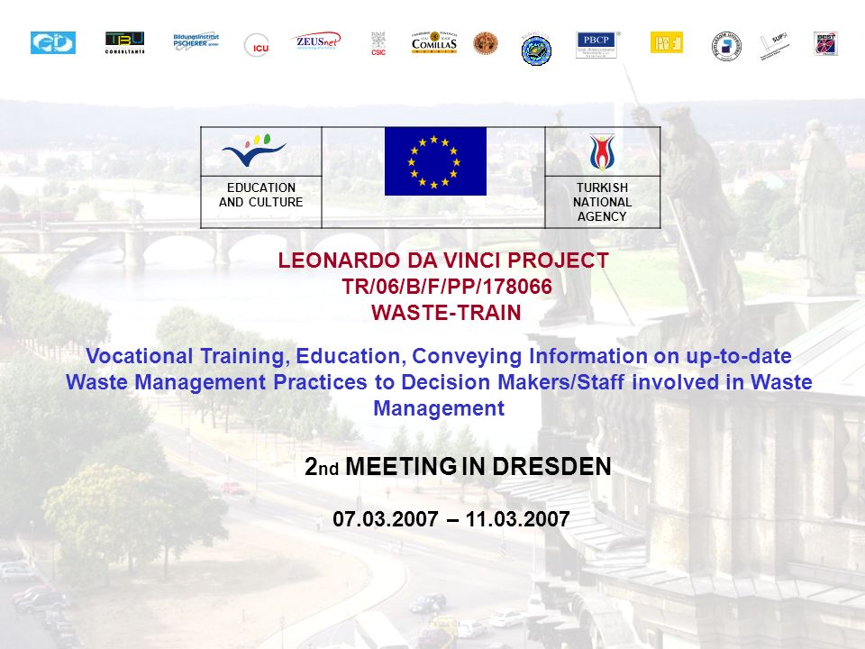 EDUCATION AND CULTURE TURKISH NATIONAL AGENCY LEONARDO DA VINCI PROJECT TR/06/B/F/PP/178066 WASTE-TRAIN Vocational Training, Education, Conveying Information on up-to-date Waste Management Practices to Decision Makers/Staff involved in Waste Management 2 nd MEETING IN DRESDEN 07.03.2007 – 11.03.2007
