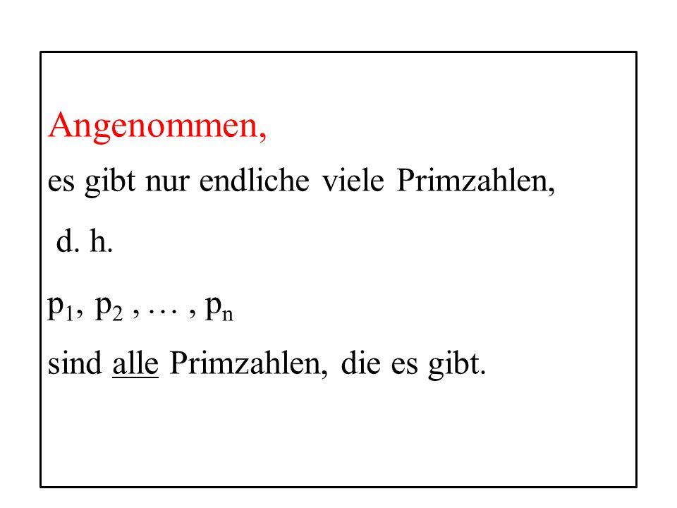 11 Angenommen, es gibt nur endliche viele Primzahlen, d. h. p 1, p 2, …, p n sind alle Primzahlen, die es gibt.