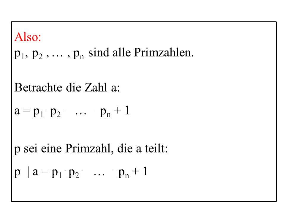 12 Also: p 1, p 2, …, p n sind alle Primzahlen. Betrachte die Zahl a: a = p 1. p 2. …. p n + 1 p sei eine Primzahl, die a teilt: p | a = p 1. p 2. ….