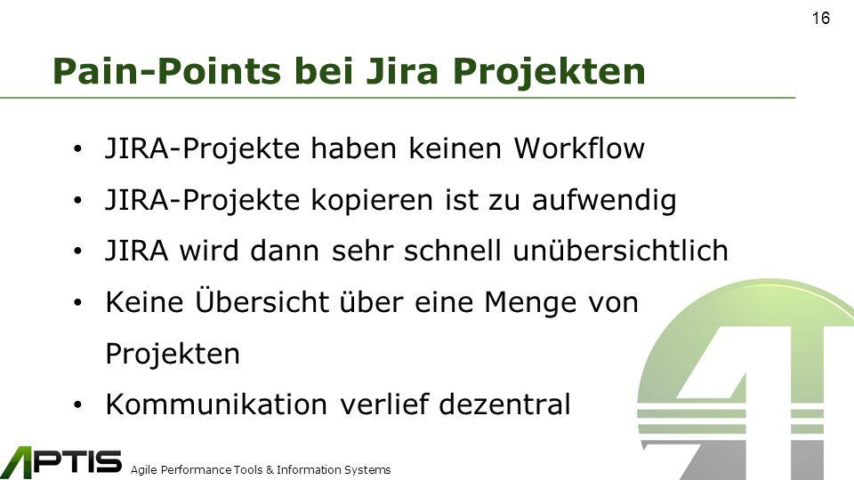 Agile Performance Tools & Information Systems Pain-Points bei Jira Projekten JIRA-Projekte haben keinen Workflow JIRA-Projekte kopieren ist zu aufwendig JIRA wird dann sehr schnell unübersichtlich Keine Übersicht über eine Menge von Projekten Kommunikation verlief dezentral 16
