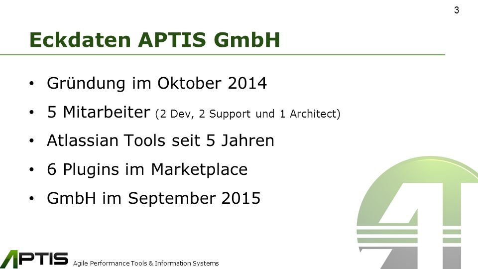 Agile Performance Tools & Information Systems Eckdaten APTIS GmbH Gründung im Oktober 2014 5 Mitarbeiter (2 Dev, 2 Support und 1 Architect) Atlassian