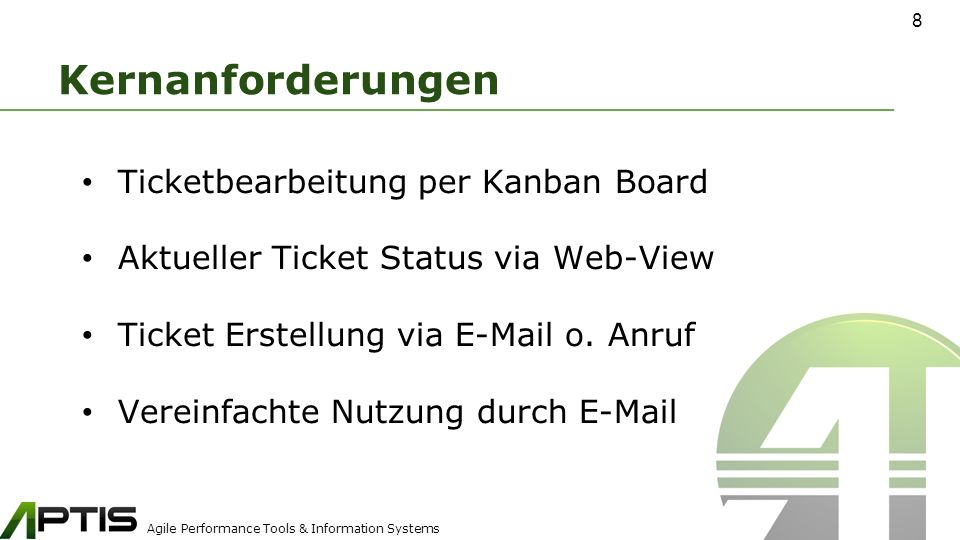Agile Performance Tools & Information Systems Kernanforderungen Ticketbearbeitung per Kanban Board Aktueller Ticket Status via Web-View Ticket Erstellung via E-Mail o.