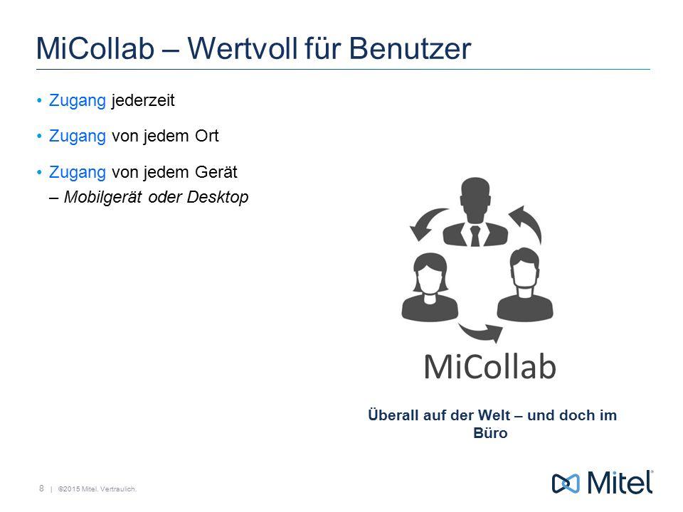 | ©2015 Mitel. Vertraulich. MiCollab MiCollab – Wertvoll für Benutzer Zugang jederzeit Zugang von jedem Ort Zugang von jedem Gerät – Mobilgerät oder D