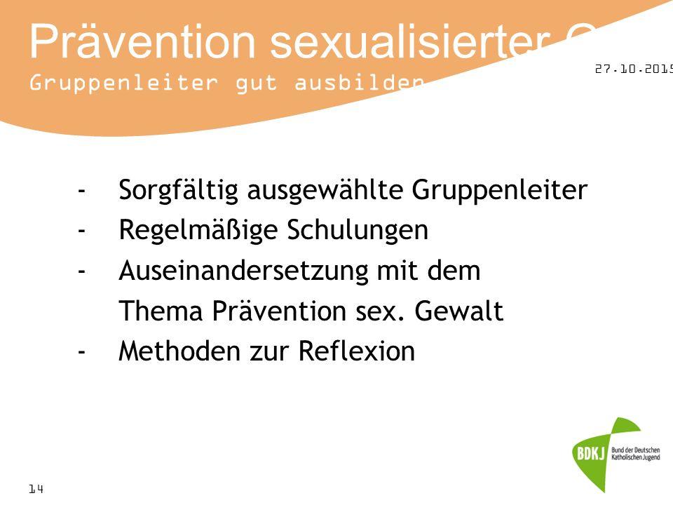 27.10.2015 14 Prävention sexualisierter Gewalt Gruppenleiter gut ausbilden -Sorgfältig ausgewählte Gruppenleiter -Regelmäßige Schulungen -Auseinandersetzung mit dem Thema Prävention sex.