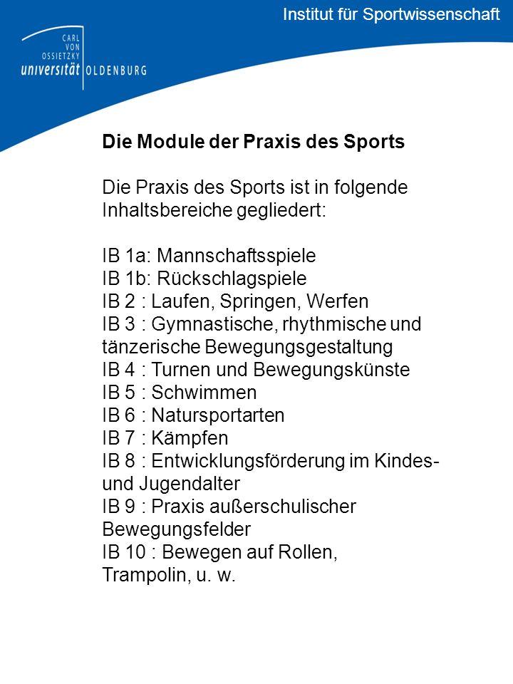 Die Module der Praxis des Sports Die Praxis des Sports ist in folgende Inhaltsbereiche gegliedert: IB 1a: Mannschaftsspiele IB 1b: Rückschlagspiele IB 2 : Laufen, Springen, Werfen IB 3 : Gymnastische, rhythmische und tänzerische Bewegungsgestaltung IB 4 : Turnen und Bewegungskünste IB 5 : Schwimmen IB 6 : Natursportarten IB 7 : Kämpfen IB 8 : Entwicklungsförderung im Kindes- und Jugendalter IB 9 : Praxis außerschulischer Bewegungsfelder IB 10 : Bewegen auf Rollen, Trampolin, u.