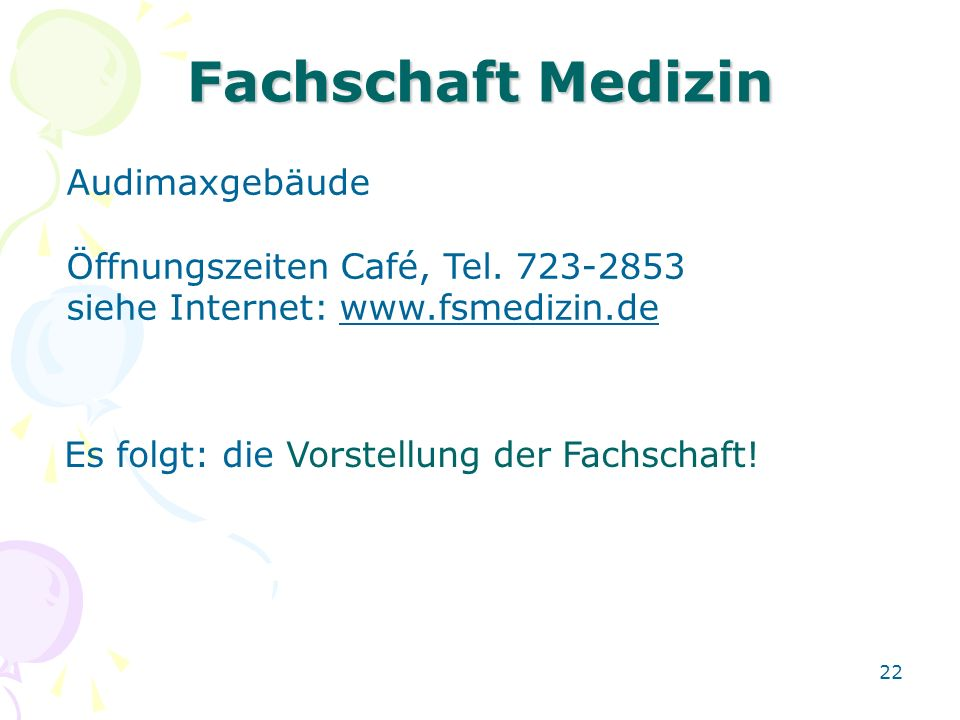 22 Fachschaft Medizin Audimaxgebäude Öffnungszeiten Café, Tel. 723-2853 siehe Internet: www.fsmedizin.de Es folgt: die Vorstellung der Fachschaft!