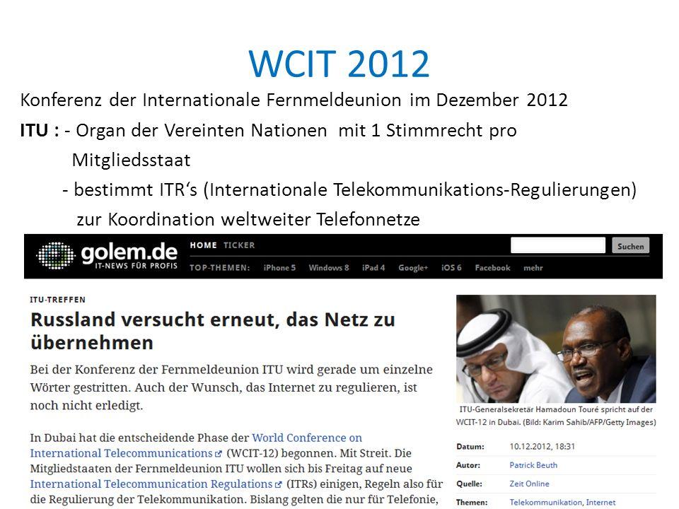 WCIT 2012 Konferenz der Internationale Fernmeldeunion im Dezember 2012 ITU : - Organ der Vereinten Nationen mit 1 Stimmrecht pro Mitgliedsstaat - bestimmt ITR's (Internationale Telekommunikations-Regulierungen) zur Koordination weltweiter Telefonnetze