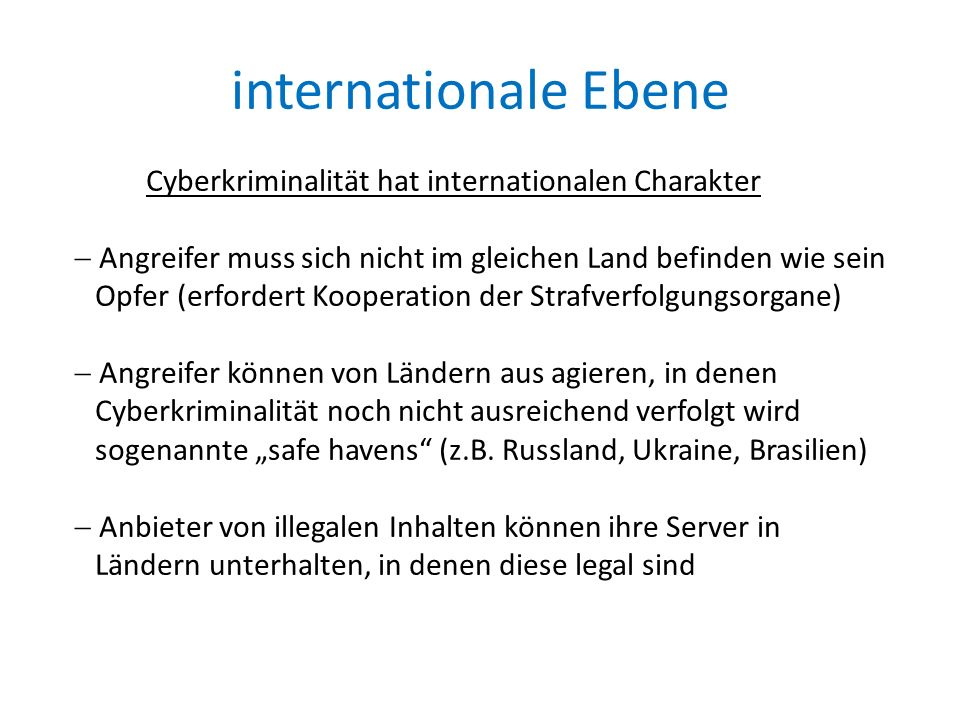 """internationale Ebene Cyberkriminalität hat internationalen Charakter  Angreifer muss sich nicht im gleichen Land befinden wie sein Opfer (erfordert Kooperation der Strafverfolgungsorgane)  Angreifer können von Ländern aus agieren, in denen Cyberkriminalität noch nicht ausreichend verfolgt wird sogenannte """"safe havens (z.B."""