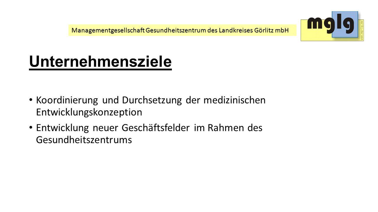 Managementgesellschaft Gesundheitszentrum des Landkreises Görlitz mbH Unternehmensziele Koordinierung und Durchsetzung der medizinischen Entwicklungsk