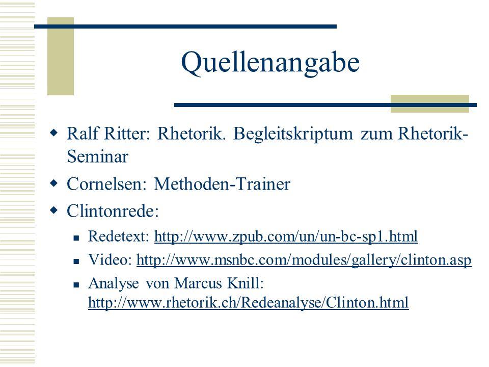Quellenangabe  Ralf Ritter: Rhetorik. Begleitskriptum zum Rhetorik- Seminar  Cornelsen: Methoden-Trainer  Clintonrede: Redetext: http://www.zpub.co