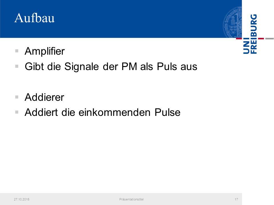 Aufbau  Amplifier  Gibt die Signale der PM als Puls aus  Addierer  Addiert die einkommenden Pulse 27.10.2015Präsentationstitel17